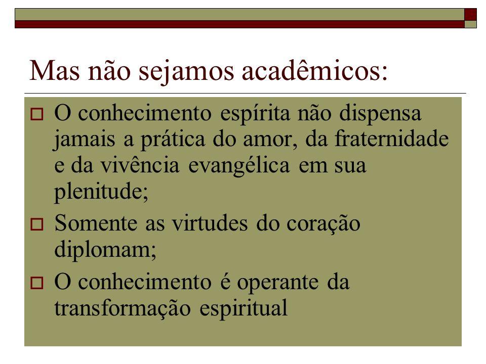 Mas não sejamos acadêmicos: O conhecimento espírita não dispensa jamais a prática do amor, da fraternidade e da vivência evangélica em sua plenitude;