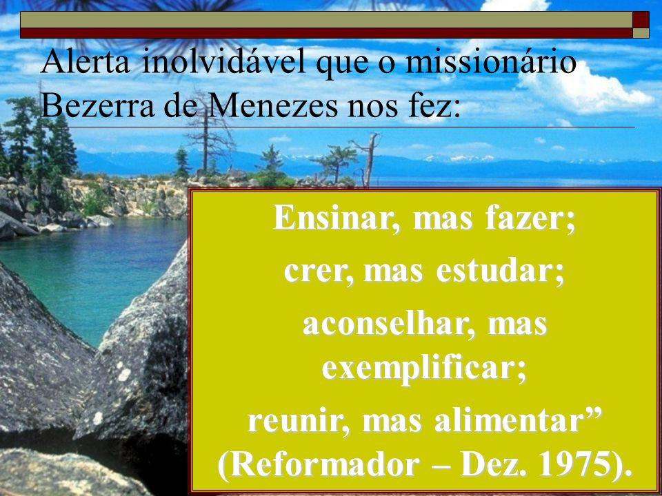 Alerta inolvidável que o missionário Bezerra de Menezes nos fez: Ensinar, mas fazer; crer, mas estudar; aconselhar, mas exemplificar; reunir, mas alim