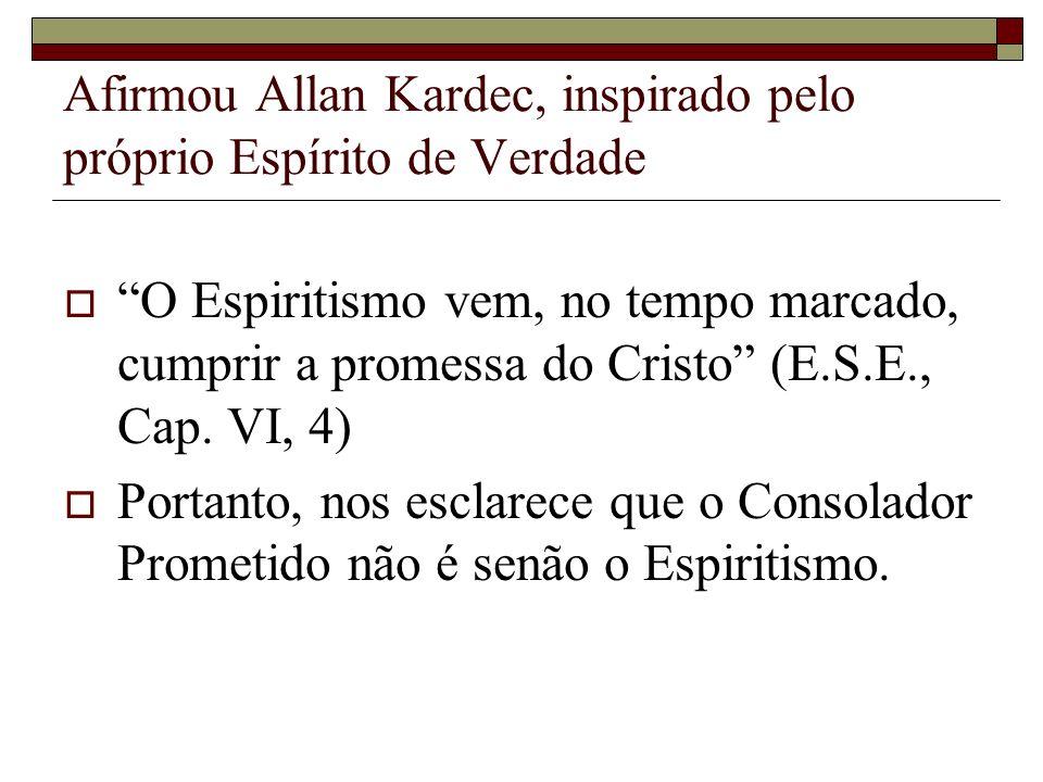 Afirmou Allan Kardec, inspirado pelo próprio Espírito de Verdade O Espiritismo vem, no tempo marcado, cumprir a promessa do Cristo (E.S.E., Cap. VI, 4