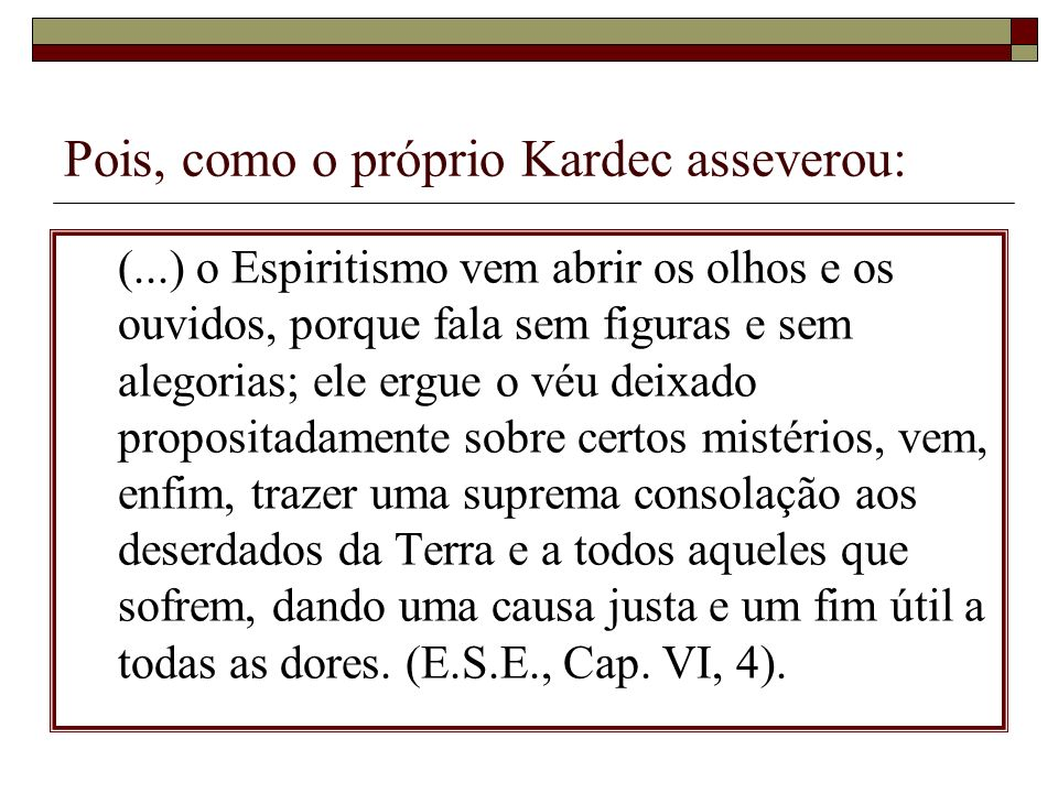 Pois, como o próprio Kardec asseverou: (...) o Espiritismo vem abrir os olhos e os ouvidos, porque fala sem figuras e sem alegorias; ele ergue o véu d