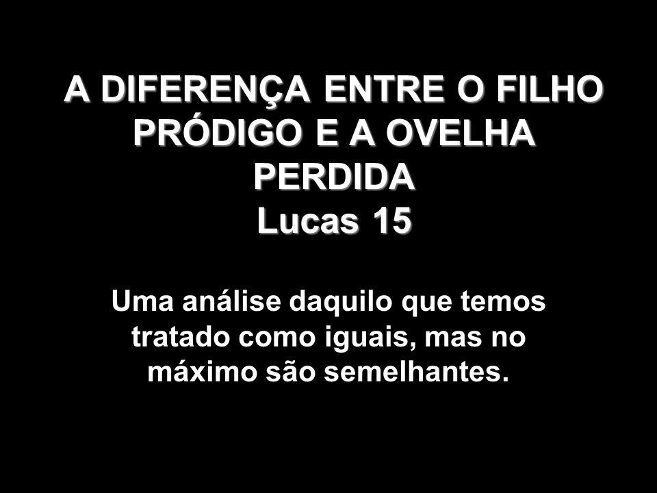 A DIFERENÇA ENTRE O FILHO PRÓDIGO E A OVELHA PERDIDA Lucas 15 Uma análise daquilo que temos tratado como iguais, mas no máximo são semelhantes.