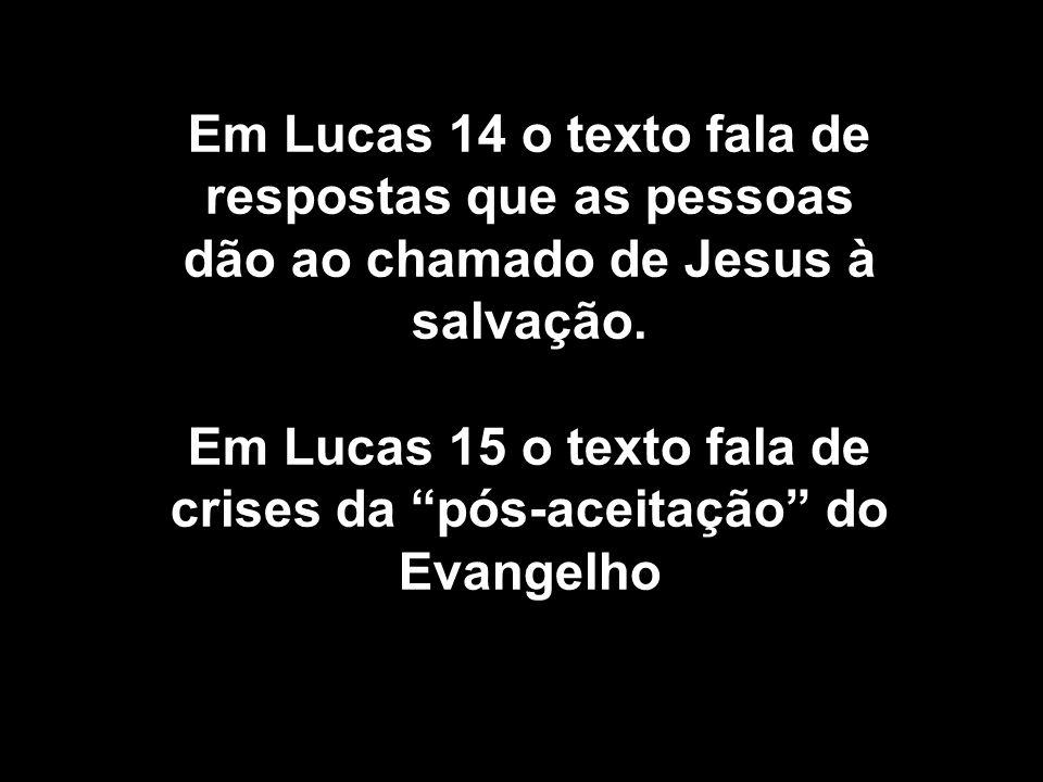 Em Lucas 14 o texto fala de respostas que as pessoas dão ao chamado de Jesus à salvação. Em Lucas 15 o texto fala de crises da pós-aceitação do Evange