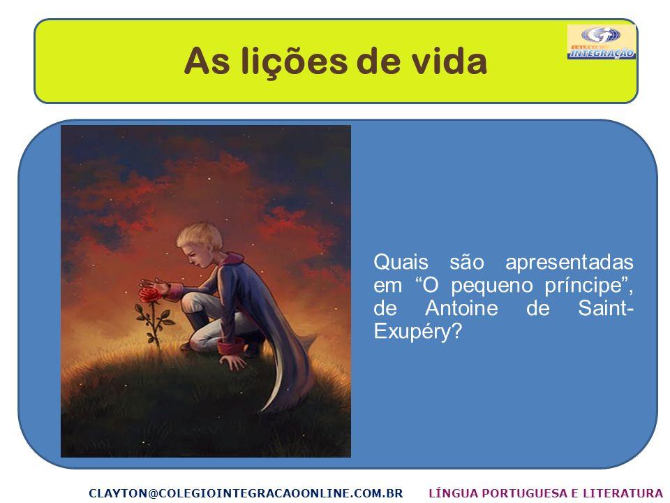 As lições de vida CLAYTON@COLEGIOINTEGRACAOONLINE.COM.BR Quais são apresentadas em O pequeno príncipe, de Antoine de Saint- Exupéry? LÍNGUA PORTUGUESA