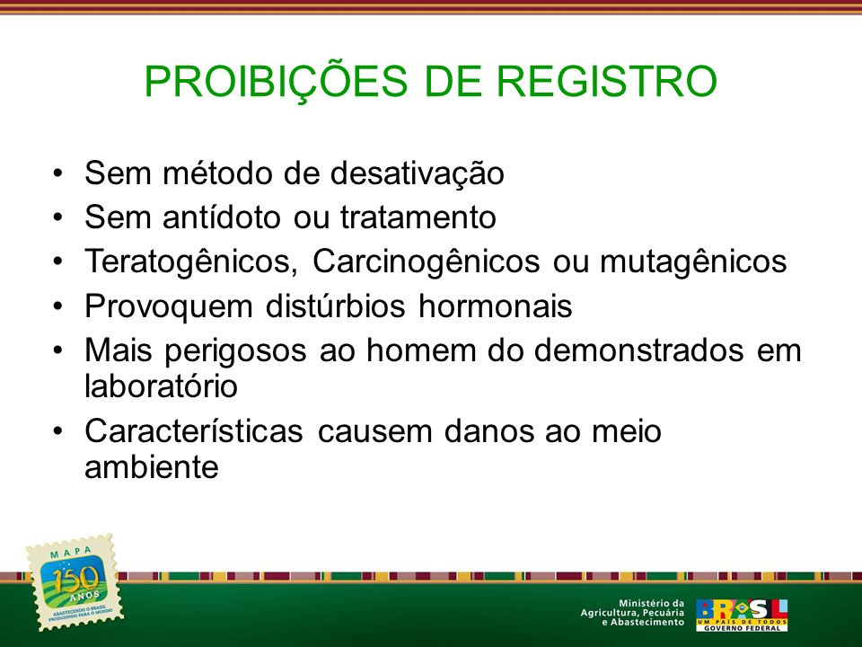 PROIBIÇÕES DE REGISTRO Sem método de desativação Sem antídoto ou tratamento Teratogênicos, Carcinogênicos ou mutagênicos Provoquem distúrbios hormonai