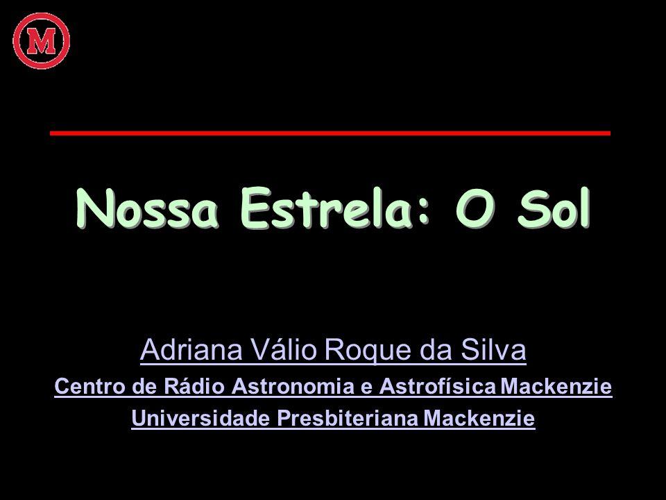 Nossa Estrela: O Sol Adriana Válio Roque da Silva Centro de Rádio Astronomia e Astrofísica Mackenzie Universidade Presbiteriana Mackenzie
