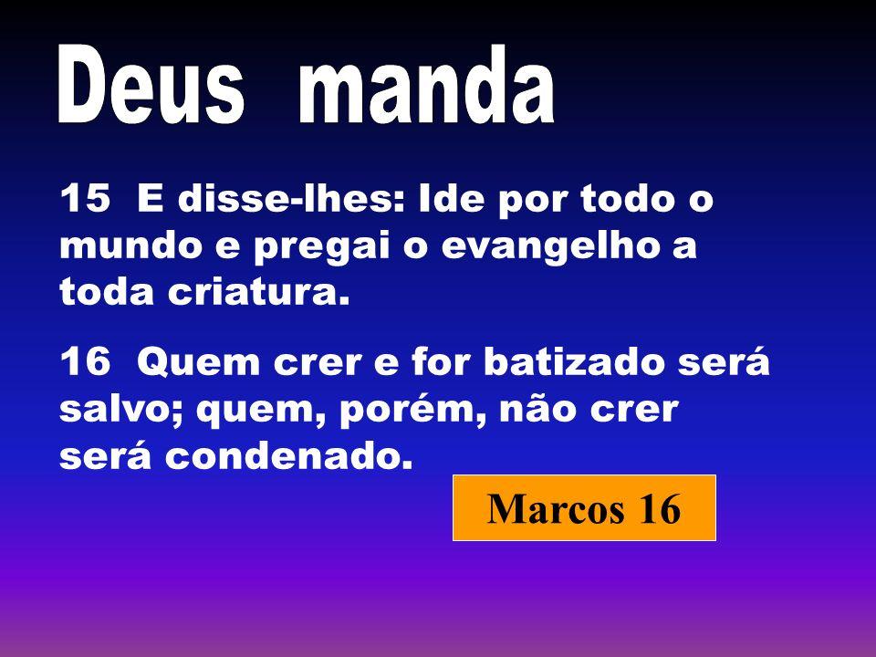 15 E disse-lhes: Ide por todo o mundo e pregai o evangelho a toda criatura. 16 Quem crer e for batizado será salvo; quem, porém, não crer será condena