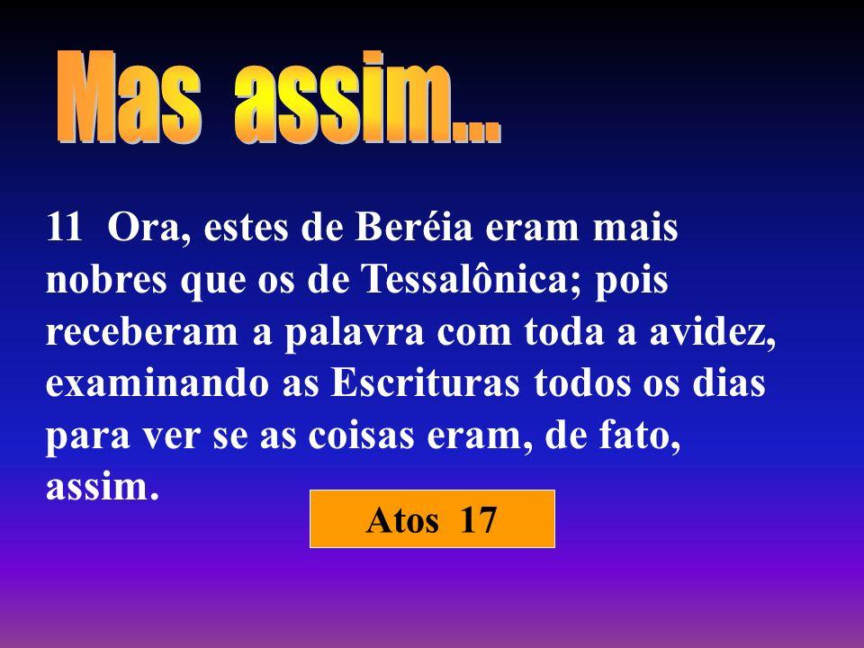 11 Ora, estes de Beréia eram mais nobres que os de Tessalônica; pois receberam a palavra com toda a avidez, examinando as Escrituras todos os dias par