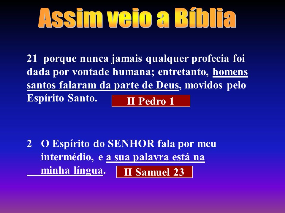 21 porque nunca jamais qualquer profecia foi dada por vontade humana; entretanto, homens santos falaram da parte de Deus, movidos pelo Espírito Santo.