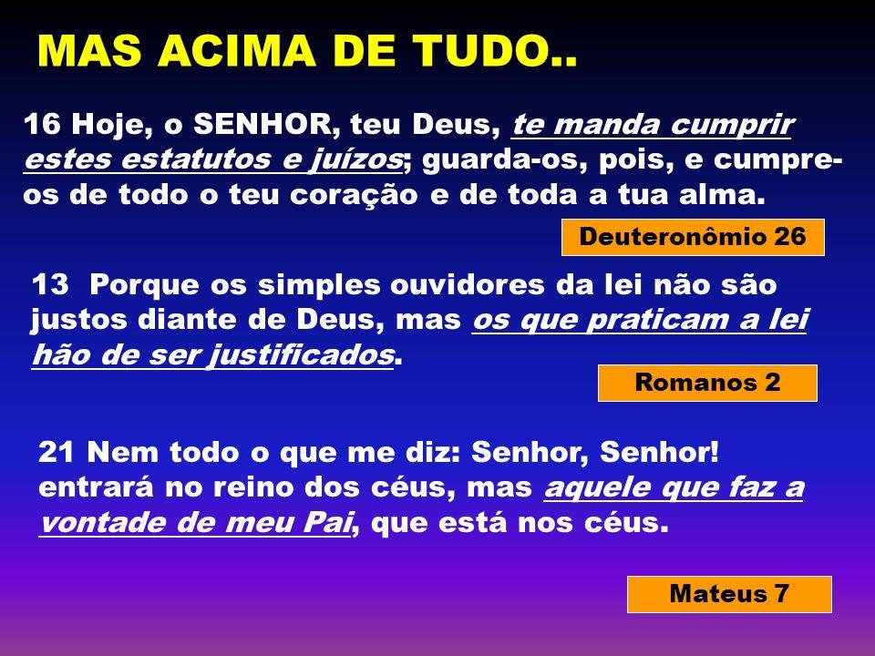 Deuteronômio 26 Romanos 2 Mateus 7 16 Hoje, o SENHOR, teu Deus, te manda cumprir estes estatutos e juízos; guarda-os, pois, e cumpre- os de todo o teu