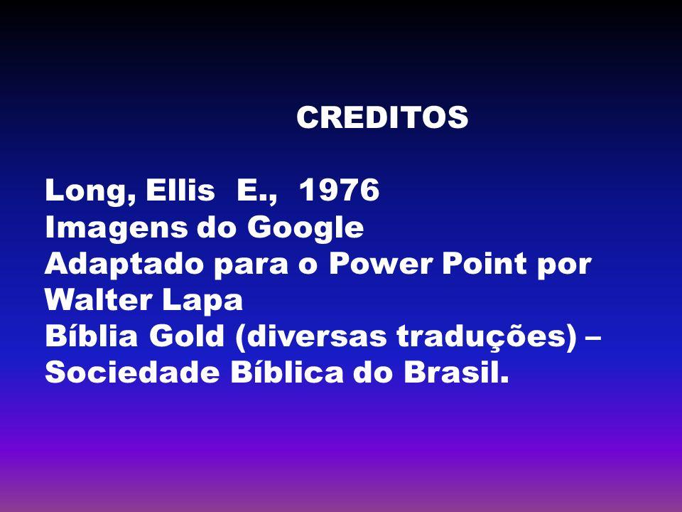 CREDITOS Long, Ellis E., 1976 Imagens do Google Adaptado para o Power Point por Walter Lapa Bíblia Gold (diversas traduções) – Sociedade Bíblica do Br