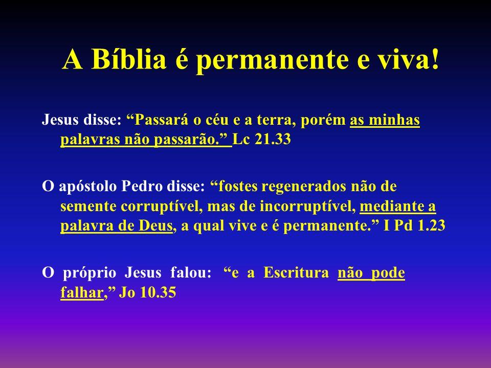 A Bíblia é permanente e viva! Jesus disse: Passará o céu e a terra, porém as minhas palavras não passarão. Lc 21.33 O apóstolo Pedro disse: fostes reg