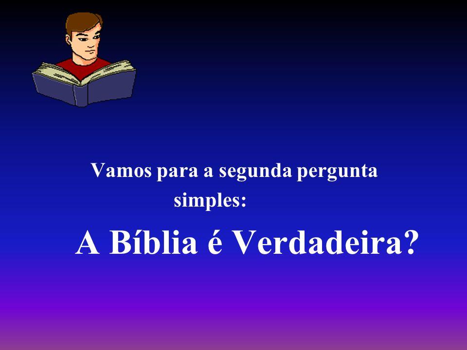 Vamos para a segunda pergunta simples: A Bíblia é Verdadeira?