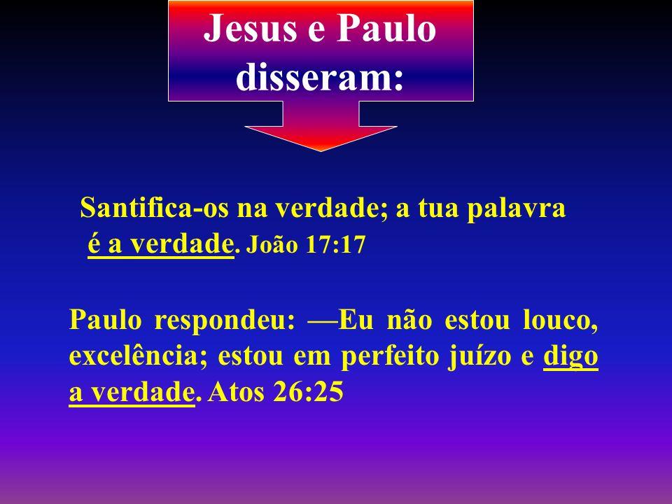 Jesus e Paulo disseram: Santifica-os na verdade; a tua palavra é a verdade. João 17:17 Paulo respondeu: Eu não estou louco, excelência; estou em perfe