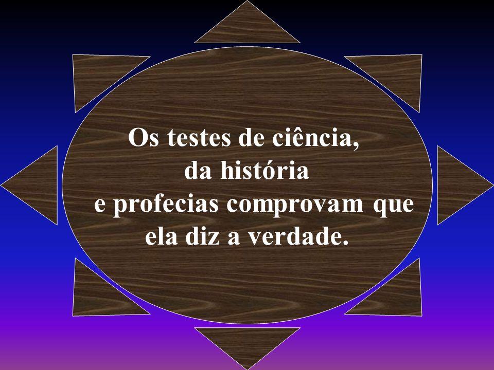 Os testes de ciência, da história e profecias comprovam que ela diz a verdade.