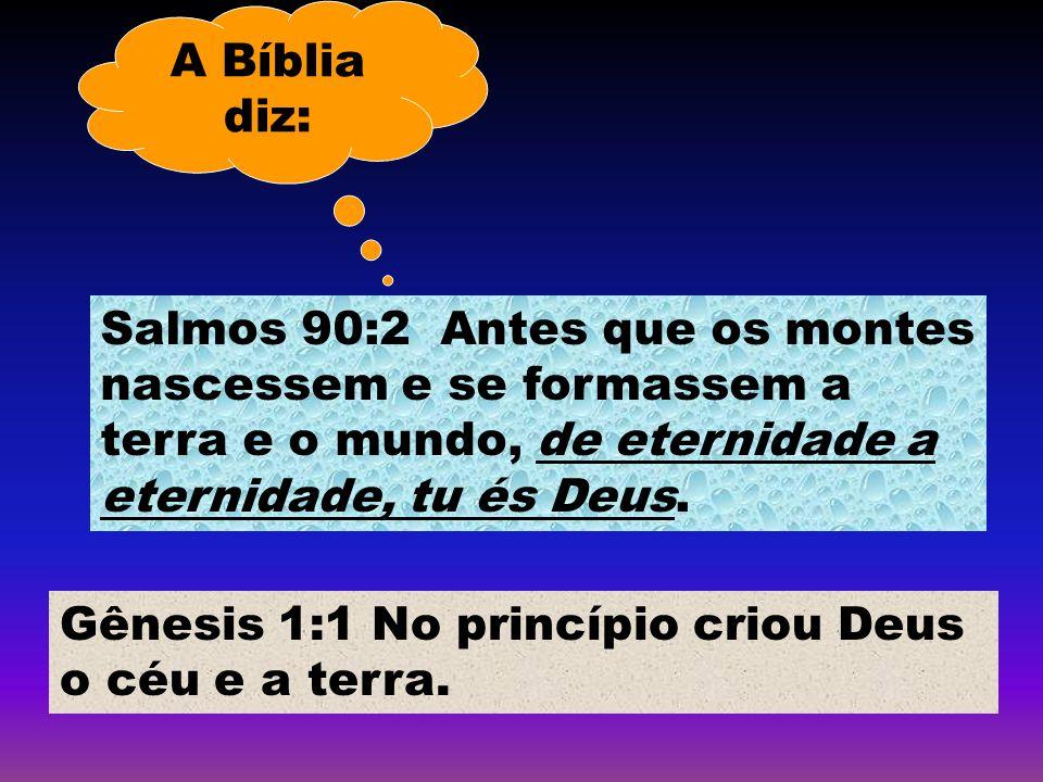 A Bíblia diz: Gênesis 1:1 No princípio criou Deus o céu e a terra. Salmos 90:2 Antes que os montes nascessem e se formassem a terra e o mundo, de eter