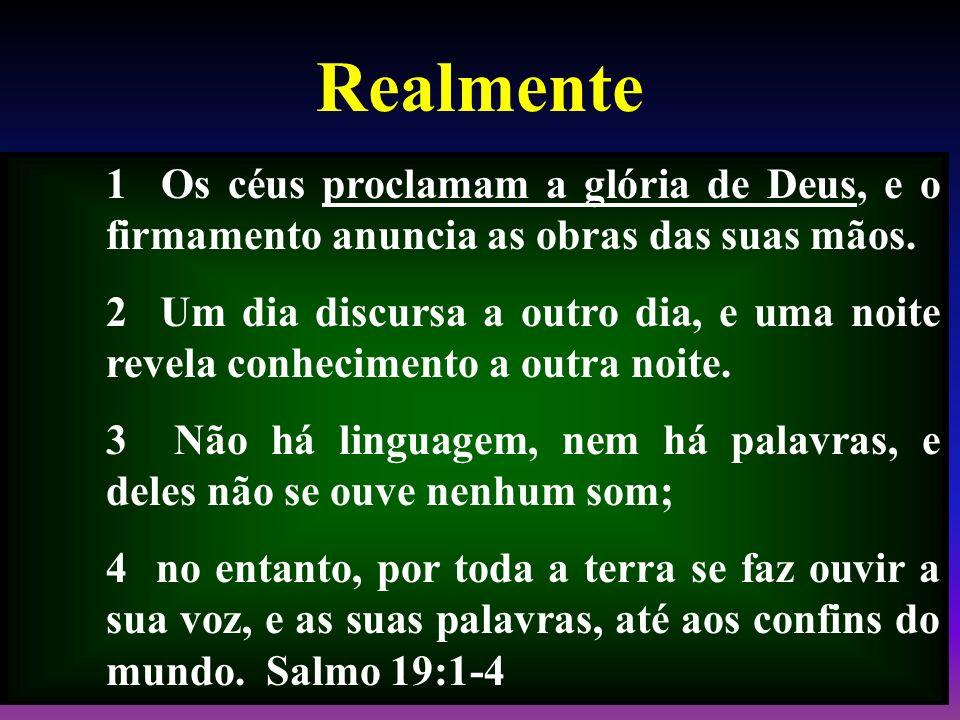 Realmente 1 Os céus proclamam a glória de Deus, e o firmamento anuncia as obras das suas mãos. 2 Um dia discursa a outro dia, e uma noite revela conhe