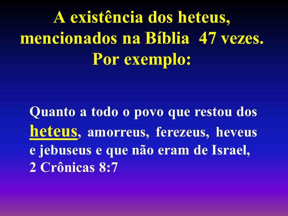 A existência dos heteus, mencionados na Bíblia 47 vezes. Por exemplo: Quanto a todo o povo que restou dos heteus, amorreus, ferezeus, heveus e jebuseu