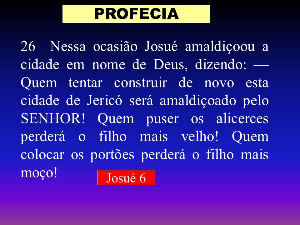 26 Nessa ocasião Josué amaldiçoou a cidade em nome de Deus, dizendo: Quem tentar construir de novo esta cidade de Jericó será amaldiçoado pelo SENHOR!