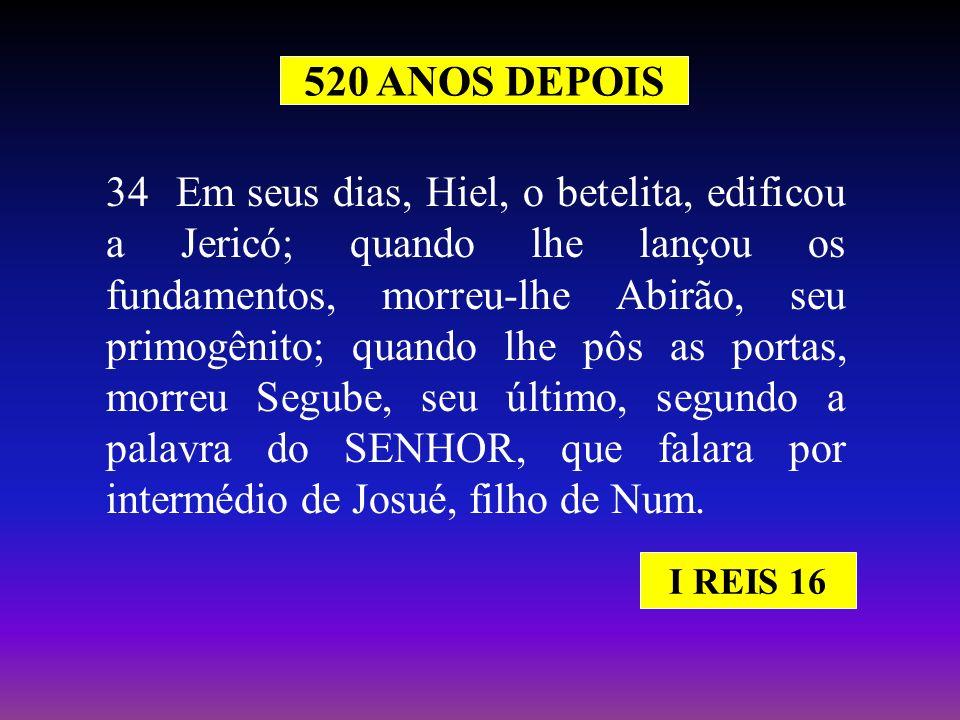 520 ANOS DEPOIS 34 Em seus dias, Hiel, o betelita, edificou a Jericó; quando lhe lançou os fundamentos, morreu-lhe Abirão, seu primogênito; quando lhe