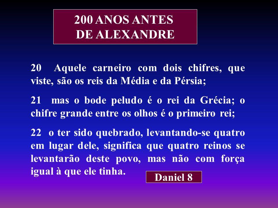200 ANOS ANTES DE ALEXANDRE 20 Aquele carneiro com dois chifres, que viste, são os reis da Média e da Pérsia; 21 mas o bode peludo é o rei da Grécia;