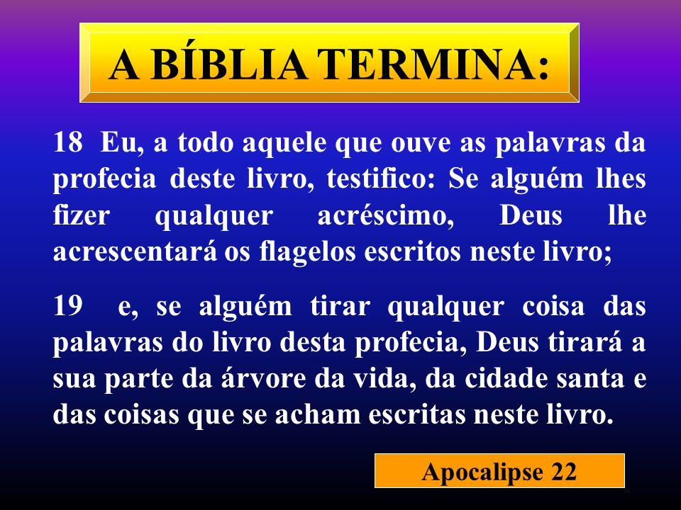 A BÍBLIA TERMINA: 18 Eu, a todo aquele que ouve as palavras da profecia deste livro, testifico: Se alguém lhes fizer qualquer acréscimo, Deus lhe acre