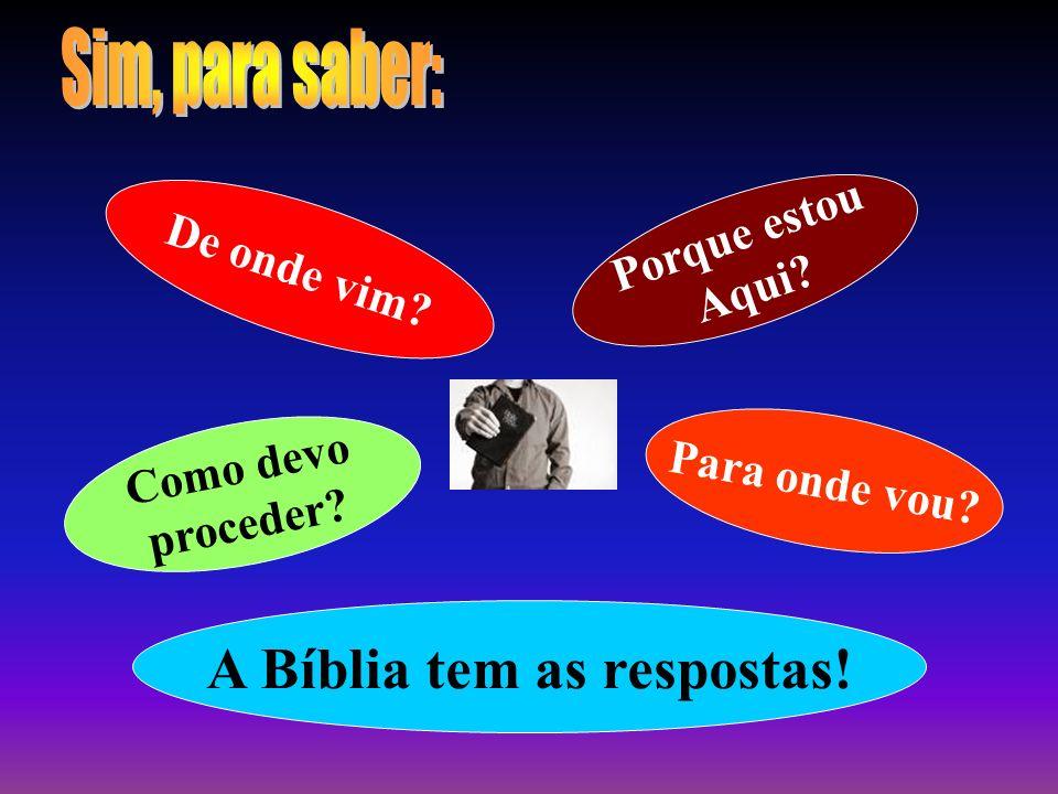 De onde vim? Porque estou Aqui? Como devo proceder? Para onde vou? A Bíblia tem as respostas!