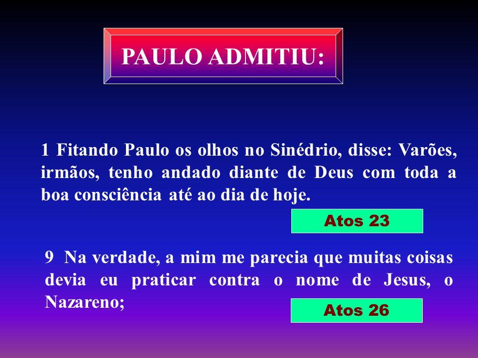 PAULO ADMITIU: 1 Fitando Paulo os olhos no Sinédrio, disse: Varões, irmãos, tenho andado diante de Deus com toda a boa consciência até ao dia de hoje.