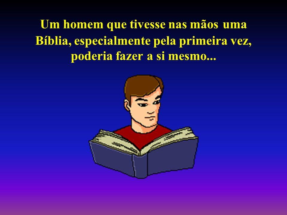 Um homem que tivesse nas mãos uma Bíblia, especialmente pela primeira vez, poderia fazer a si mesmo...