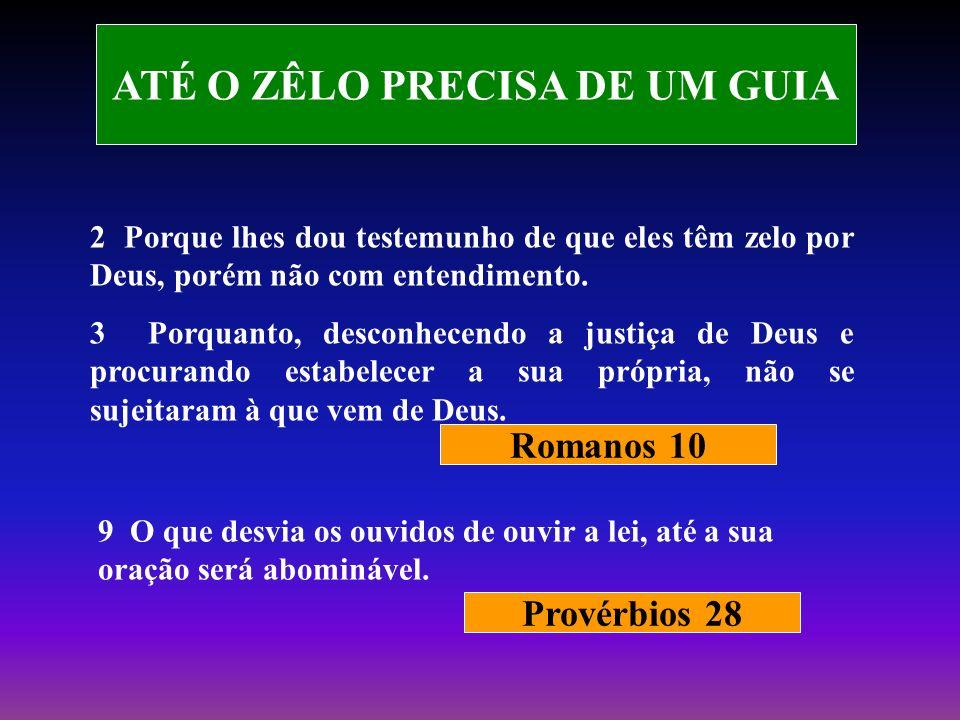 ATÉ O ZÊLO PRECISA DE UM GUIA 2 Porque lhes dou testemunho de que eles têm zelo por Deus, porém não com entendimento. 3 Porquanto, desconhecendo a jus