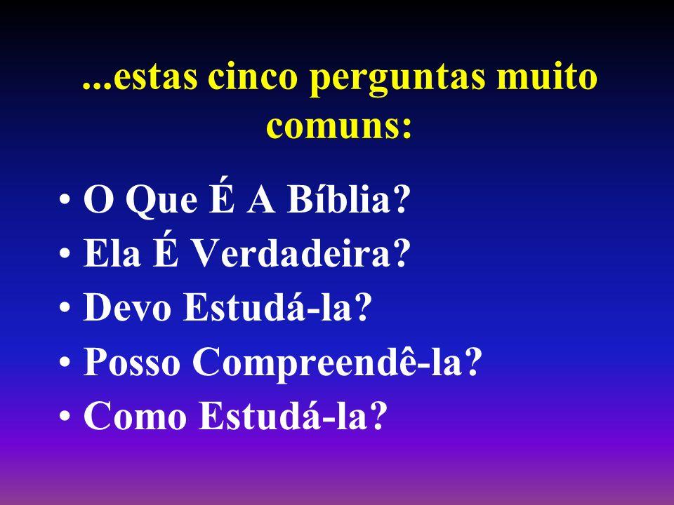 ...estas cinco perguntas muito comuns: O Que É A Bíblia? Ela É Verdadeira? Devo Estudá-la? Posso Compreendê-la? Como Estudá-la?
