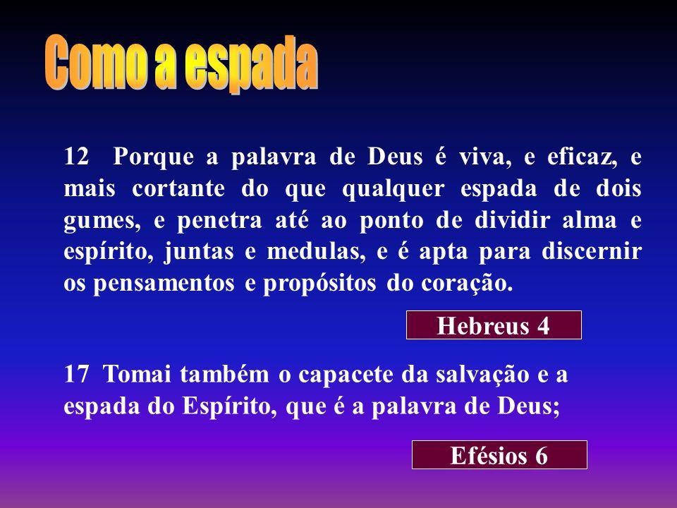 12 Porque a palavra de Deus é viva, e eficaz, e mais cortante do que qualquer espada de dois gumes, e penetra até ao ponto de dividir alma e espírito,