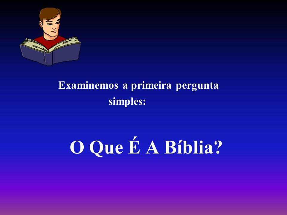 Examinemos a primeira pergunta simples: O Que É A Bíblia?
