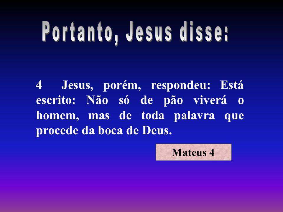 4 Jesus, porém, respondeu: Está escrito: Não só de pão viverá o homem, mas de toda palavra que procede da boca de Deus. Mateus 4