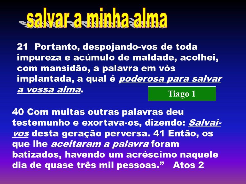21 Portanto, despojando-vos de toda impureza e acúmulo de maldade, acolhei, com mansidão, a palavra em vós implantada, a qual é poderosa para salvar a