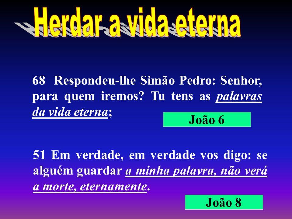 68 Respondeu-lhe Simão Pedro: Senhor, para quem iremos? Tu tens as palavras da vida eterna; 51 Em verdade, em verdade vos digo: se alguém guardar a mi