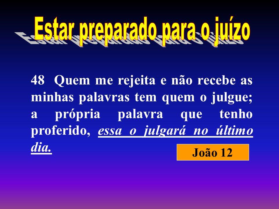 48 Quem me rejeita e não recebe as minhas palavras tem quem o julgue; a própria palavra que tenho proferido, essa o julgará no último dia. João 12