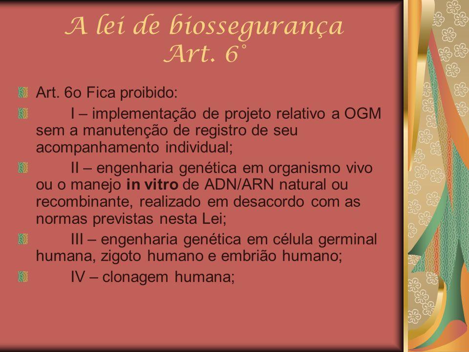 A lei de biossegurança Art. 6° Art. 6o Fica proibido: I – implementação de projeto relativo a OGM sem a manutenção de registro de seu acompanhamento i