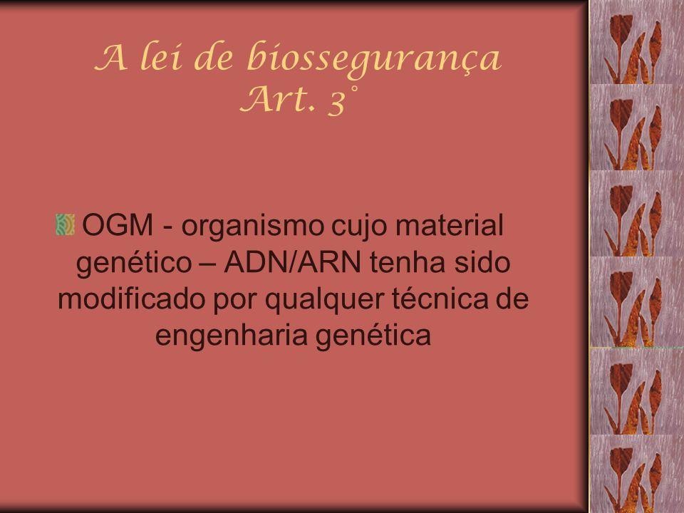 A lei de biossegurança Art. 3° OGM - organismo cujo material genético – ADN/ARN tenha sido modificado por qualquer técnica de engenharia genética