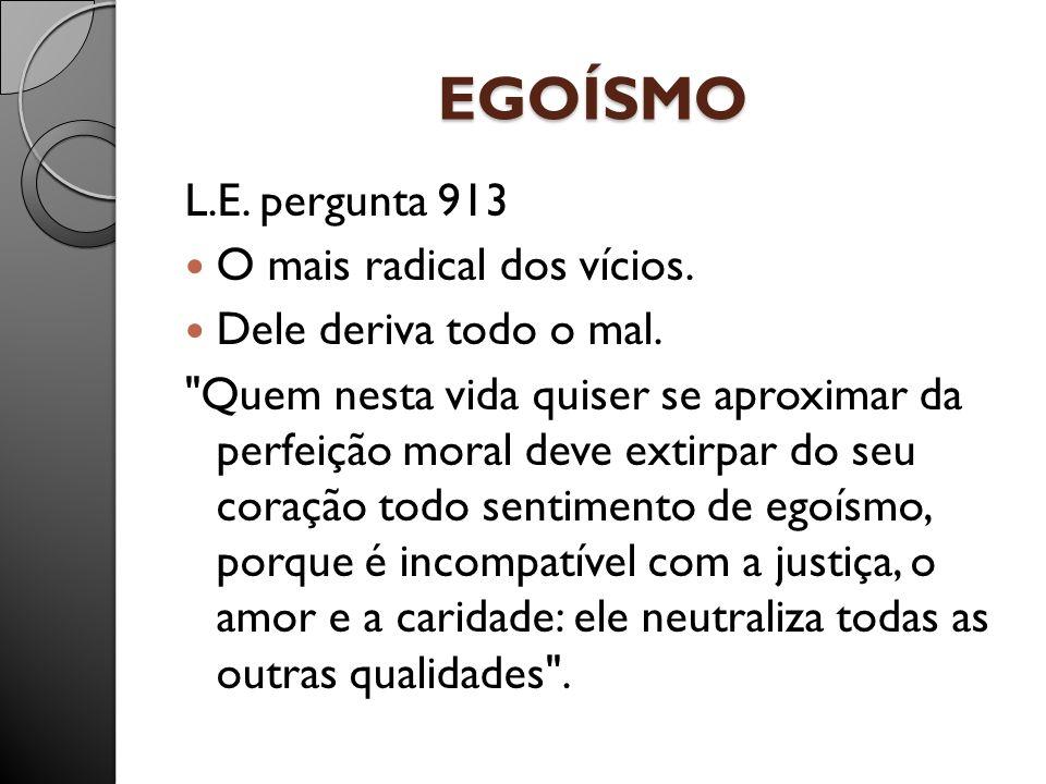EGOÍSMO L.E. pergunta 913 O mais radical dos vícios. Dele deriva todo o mal.