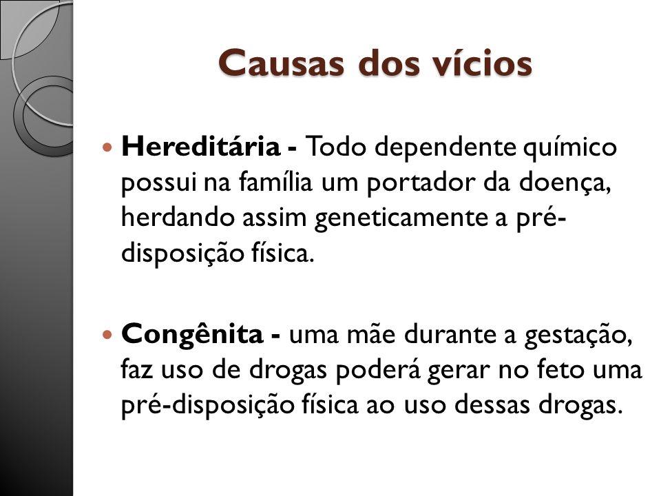 Causas dos vícios Hereditária - Todo dependente químico possui na família um portador da doença, herdando assim geneticamente a pré- disposição física