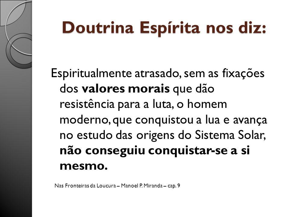 Doutrina Espírita nos diz: Espiritualmente atrasado, sem as fixações dos valores morais que dão resistência para a luta, o homem moderno, que conquist