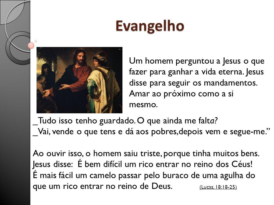 Evangelho Um homem perguntou a Jesus o que fazer para ganhar a vida eterna. Jesus disse para seguir os mandamentos. Amar ao próximo como a si mesmo. _