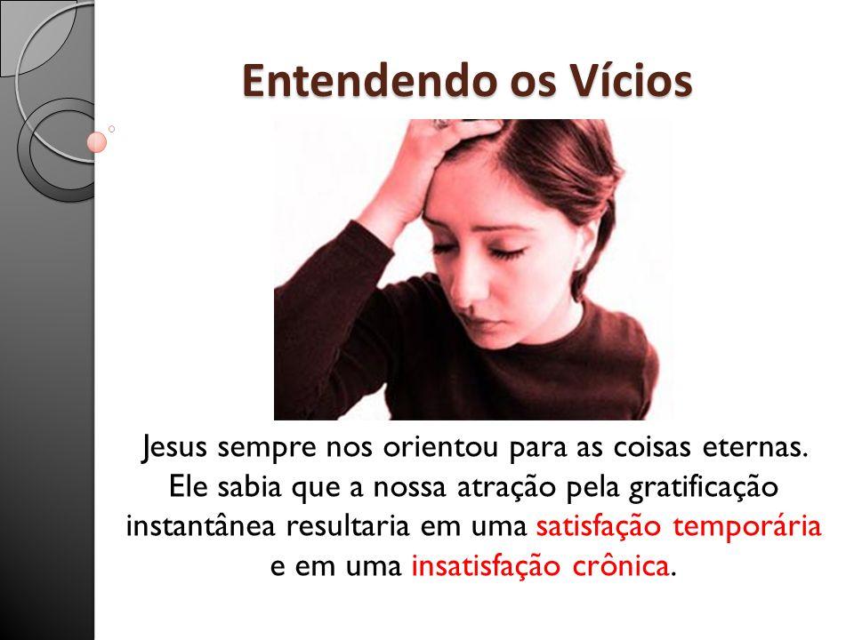 Entendendo os Vícios Jesus sempre nos orientou para as coisas eternas. Ele sabia que a nossa atração pela gratificação instantânea resultaria em uma s