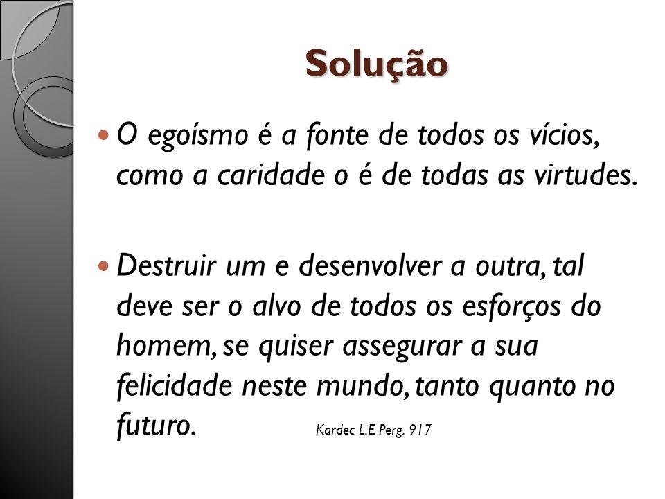Solução O egoísmo é a fonte de todos os vícios, como a caridade o é de todas as virtudes. Destruir um e desenvolver a outra, tal deve ser o alvo de to