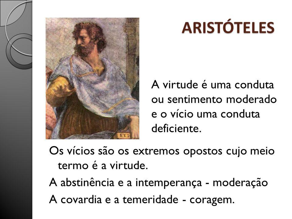 ARISTÓTELES Os vícios são os extremos opostos cujo meio termo é a virtude. A abstinência e a intemperança - moderação A covardia e a temeridade - cora