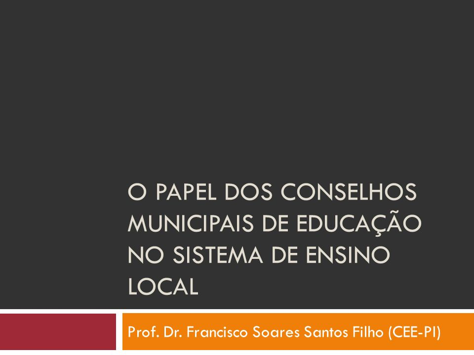 O PAPEL DOS CONSELHOS MUNICIPAIS DE EDUCAÇÃO NO SISTEMA DE ENSINO LOCAL Prof. Dr. Francisco Soares Santos Filho (CEE-PI)