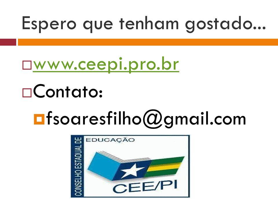 Espero que tenham gostado... www.ceepi.pro.br Contato: fsoaresfilho@gmail.com