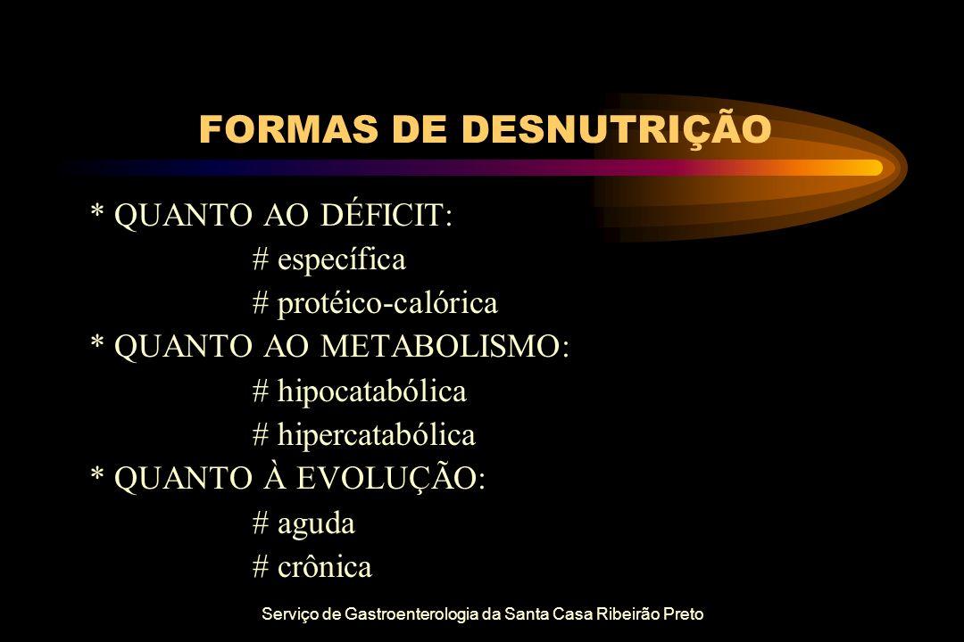Serviço de Gastroenterologia da Santa Casa Ribeirão Preto FORMAS DE DESNUTRIÇÃO * QUANTO AO DÉFICIT: # específica # protéico-calórica * QUANTO AO META