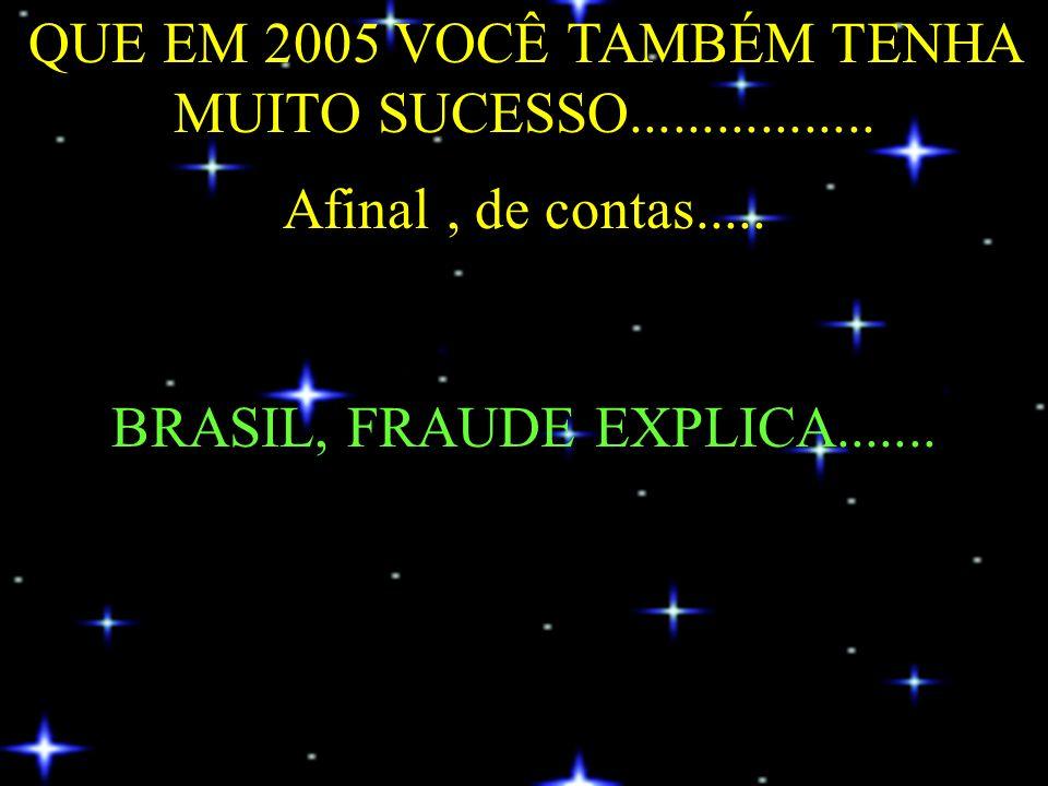QUE EM 2005 VOCÊ TAMBÉM TENHA MUITO SUCESSO................. Afinal, de contas..... BRASIL, FRAUDE EXPLICA.......