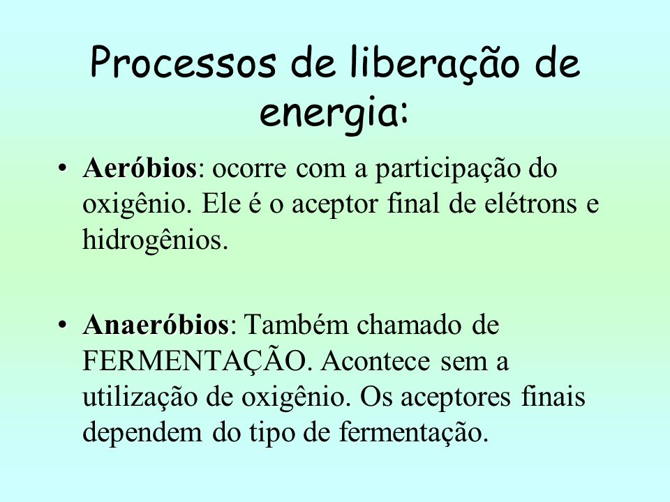 Processos de liberação de energia: AeróbiosAeróbios: ocorre com a participação do oxigênio. Ele é o aceptor final de elétrons e hidrogênios. Anaeróbio